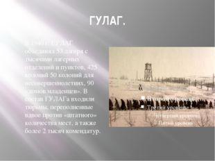 ГУЛАГ. В 1940 г. ГУЛАГ объединял 53 лагеря с тысячами лагерных отделений и пу