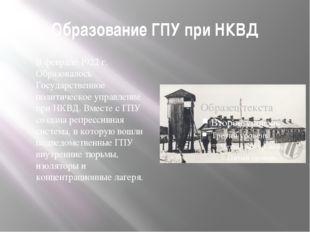 Образование ГПУ при НКВД В феврале 1922 г. Образовалось Государственное полит