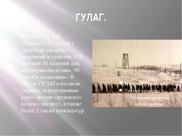 ГУЛАГ. В 1940 г. ГУЛАГ объединял 53 лагеря с тысячами лагерных отделений и пу...