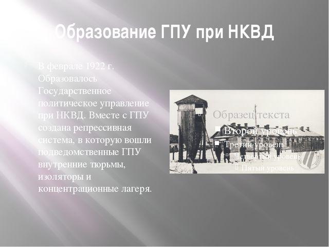 Образование ГПУ при НКВД В феврале 1922 г. Образовалось Государственное полит...