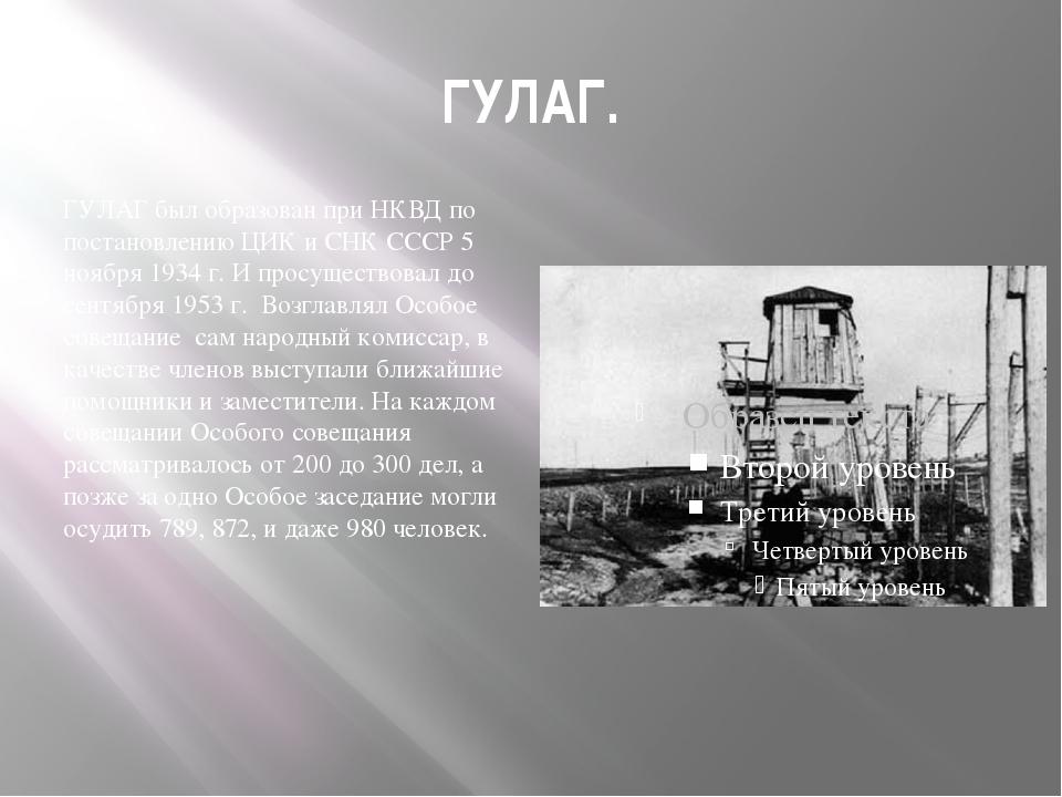 ГУЛАГ. ГУЛАГ был образован при НКВД по постановлению ЦИК и СНК СССР 5 ноября...