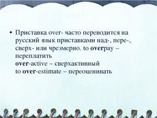 over- Приставка over- часто переводится на русский язык приставками над-, пер