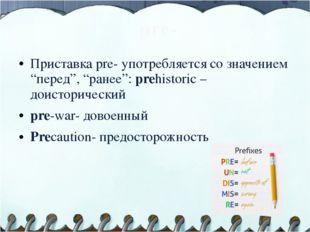 "pre- Приставка pre- употребляется со значением ""перед"", ""ранее"": prehistoric"
