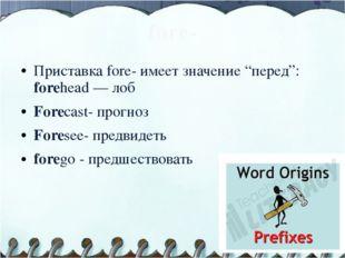 """fore- Приставка fore- имеет значение """"перед"""": forehead — лоб Forecast- прогно"""