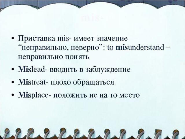 """mis- Приставка mis- имеет значение """"неправильно, неверно"""": to misunderstand –..."""