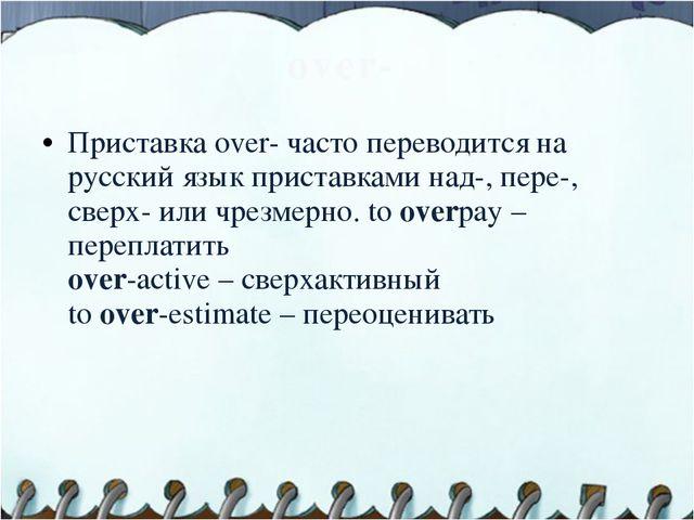 over- Приставка over- часто переводится на русский язык приставками над-, пер...