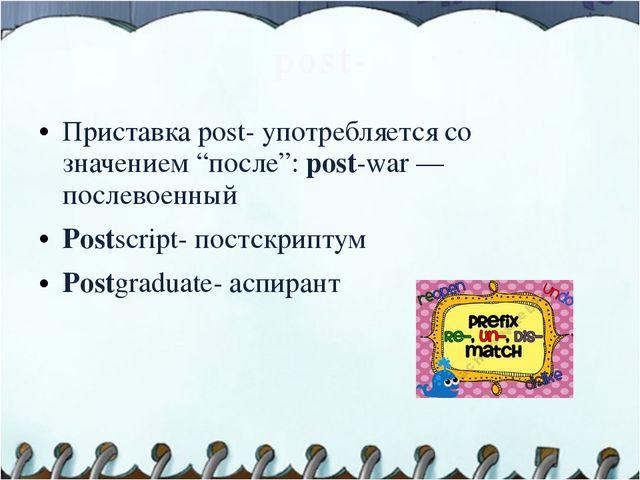 """post- Приставка post- употребляется со значением """"после"""": post-war — послевое..."""