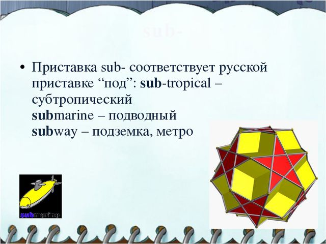 "sub- Приставка sub- соответствует русской приставке ""под"": sub-tropical – суб..."