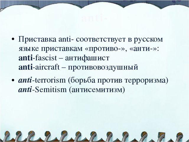 anti- Приставка anti- соответствует в русском языке приставкам «противо-», «а...
