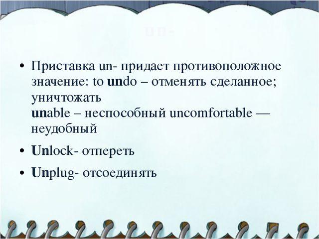 un- Приставка un- придает противоположное значение: to undo – отменять сделан...