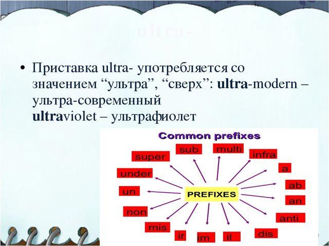 """ultra- Приставка ultra- употребляется со значением """"ультра"""", """"сверх"""": ultra-m..."""