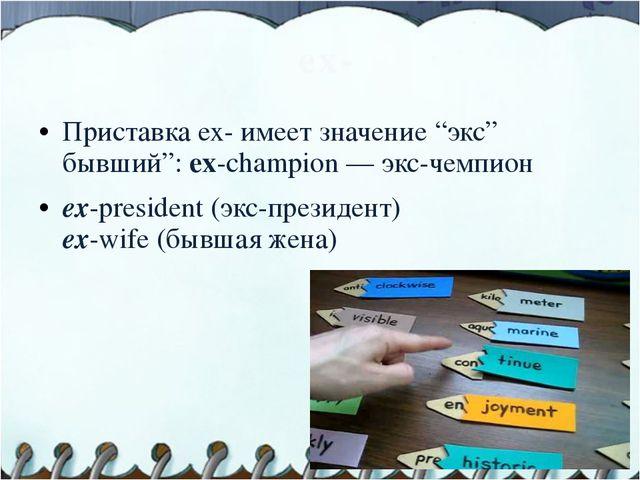 """ех- Приставка ех- имеет значение """"экс"""" бывший"""": ex-champion — экс-чемпион ex..."""