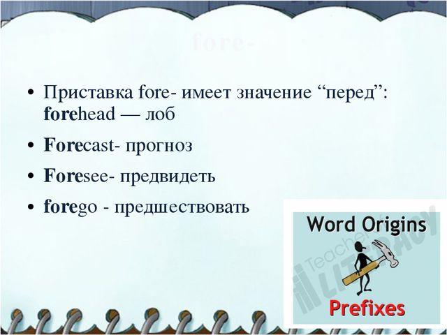 """fore- Приставка fore- имеет значение """"перед"""": forehead — лоб Forecast- прогно..."""