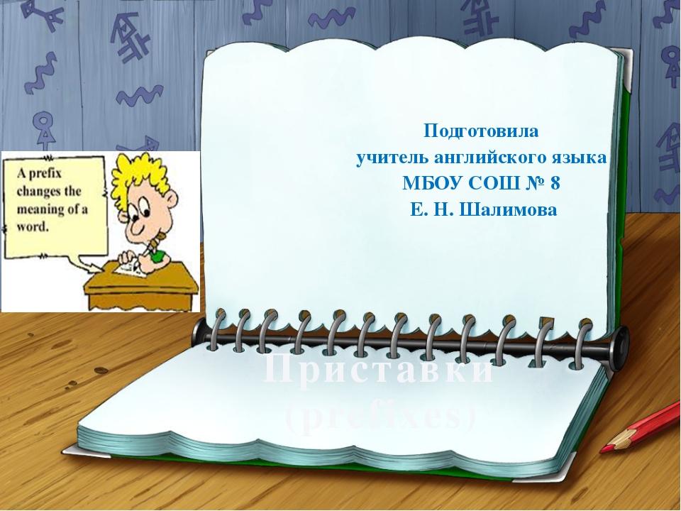 Приставки (prefixes) Подготовила учитель английского языка МБОУ СОШ № 8 Е. Н....