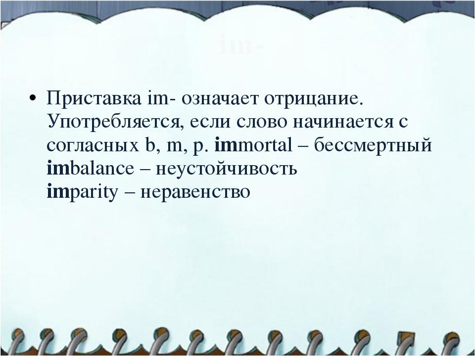 im- Приставка im- означает отрицание. Употребляется, если слово начинается с...