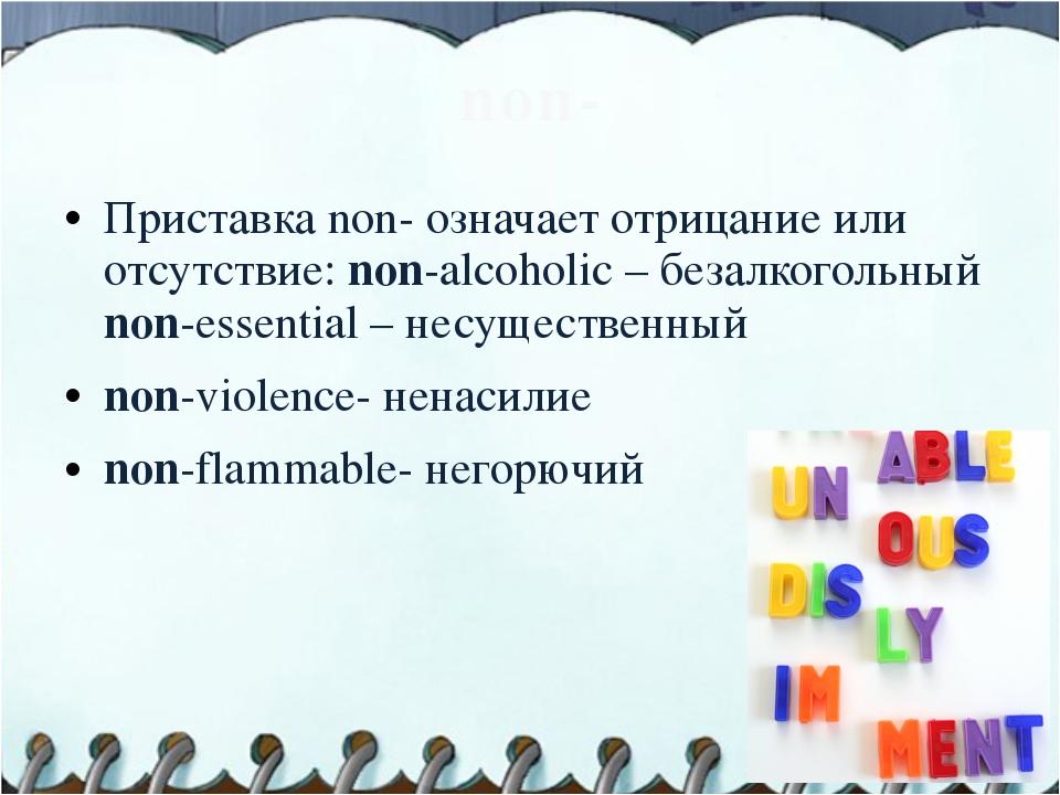 non- Приставка non- означает отрицание или отсутствие: non-alcoholic – безалк...
