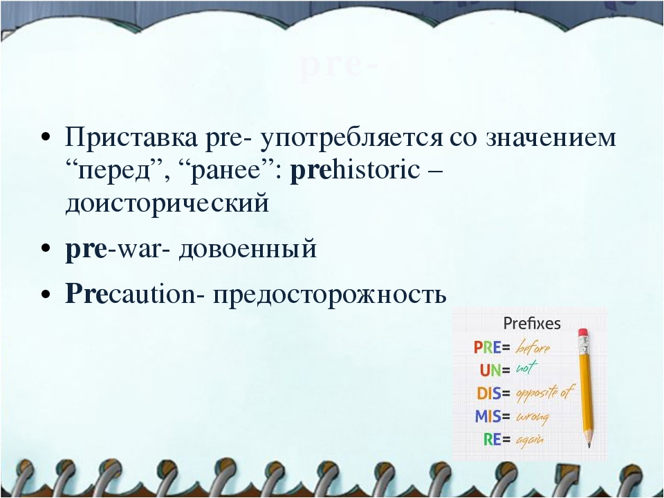 "pre- Приставка pre- употребляется со значением ""перед"", ""ранее"": prehistoric..."
