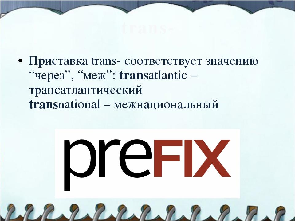 """trans- Приставка trans- соответствует значению """"через"""", """"меж"""": transatlantic..."""
