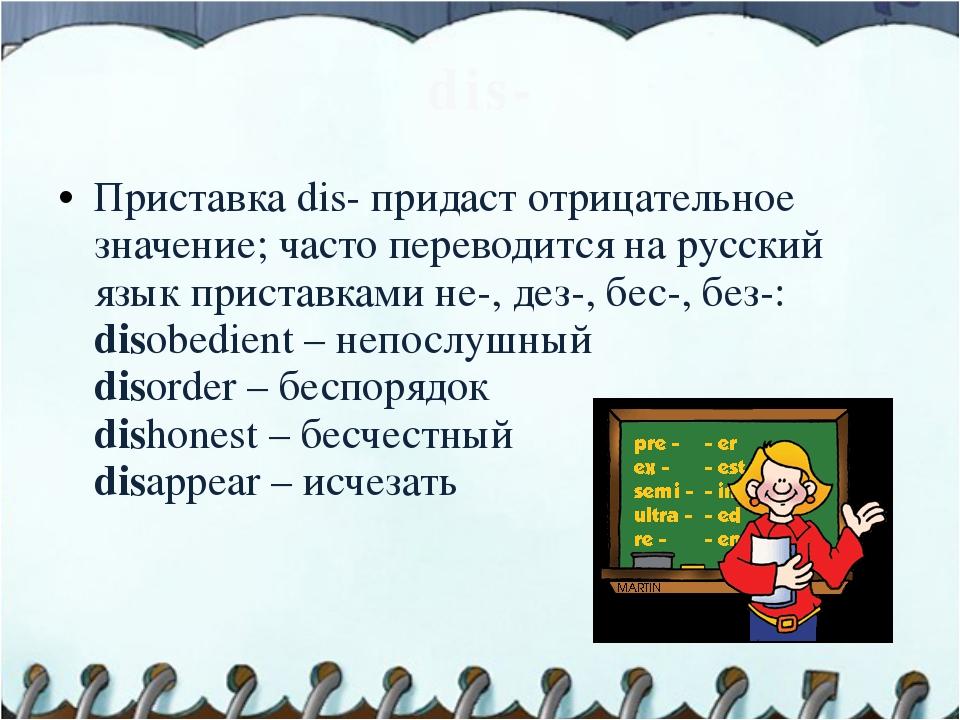 dis- Приставка dis- придаст отрицательное значение; часто переводится на русс...