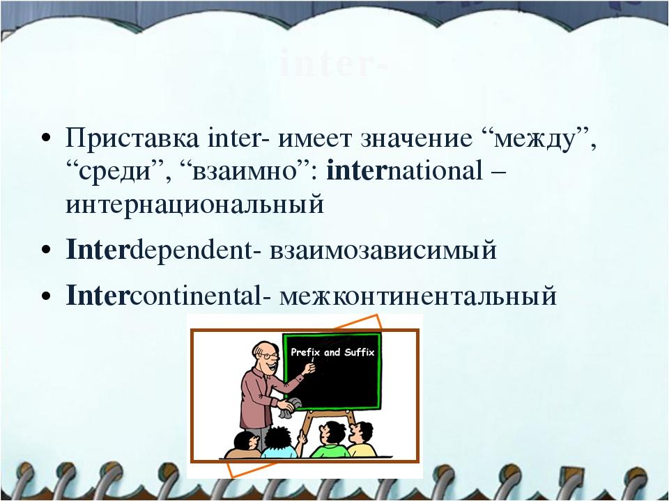 "inter- Приставка inter- имеет значение ""между"", ""среди"", ""взаимно"": internati..."