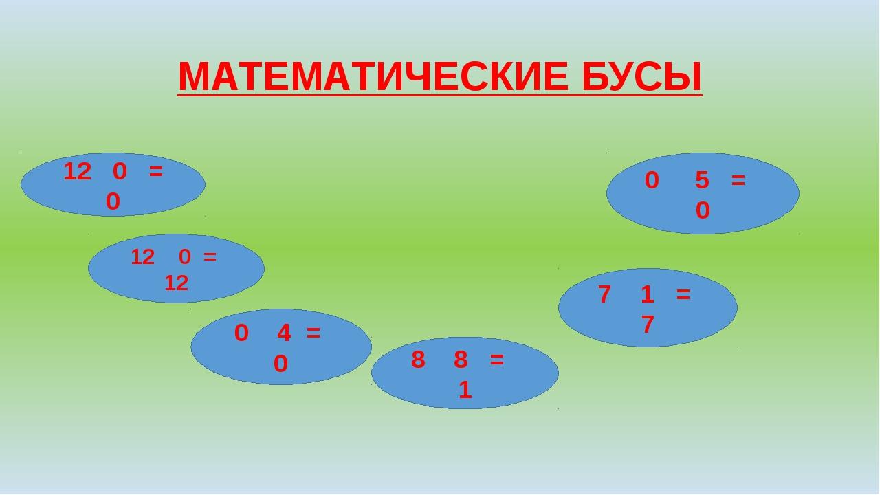 МАТЕМАТИЧЕСКИЕ БУСЫ 12 0 = 0 12 0 = 12 0 4 = 0 8 8 = 1 0 5 = 0 7 1 = 7