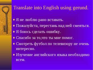 Translate into English using gerund. Я не люблю рано вставать. Пожалуйста, пе