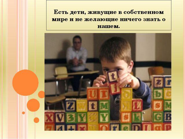 Есть дети, живущие в собственном мире и не желающие ничего знать о нашем.