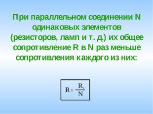 При параллельном соединении N одинаковых элементов (резисторов, ламп и т. д.)