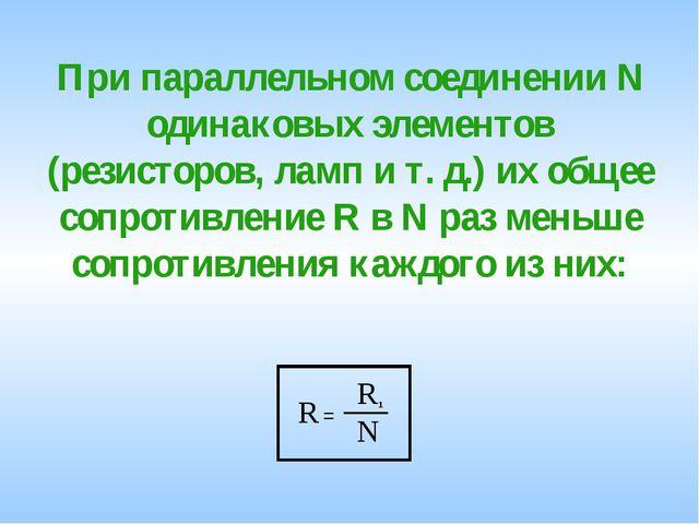При параллельном соединении N одинаковых элементов (резисторов, ламп и т. д.)...