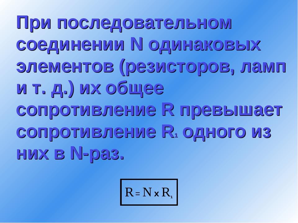 При последовательном соединении N одинаковых элементов (резисторов, ламп и т....