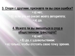 3.Споря с другими, признаете ли вы свои ошибки? •а) нет; •б) если это не с