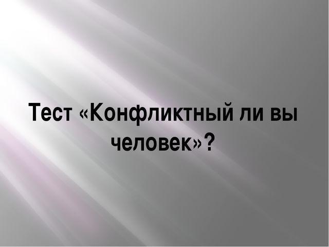 Тест «Конфликтный ли вы человек»?