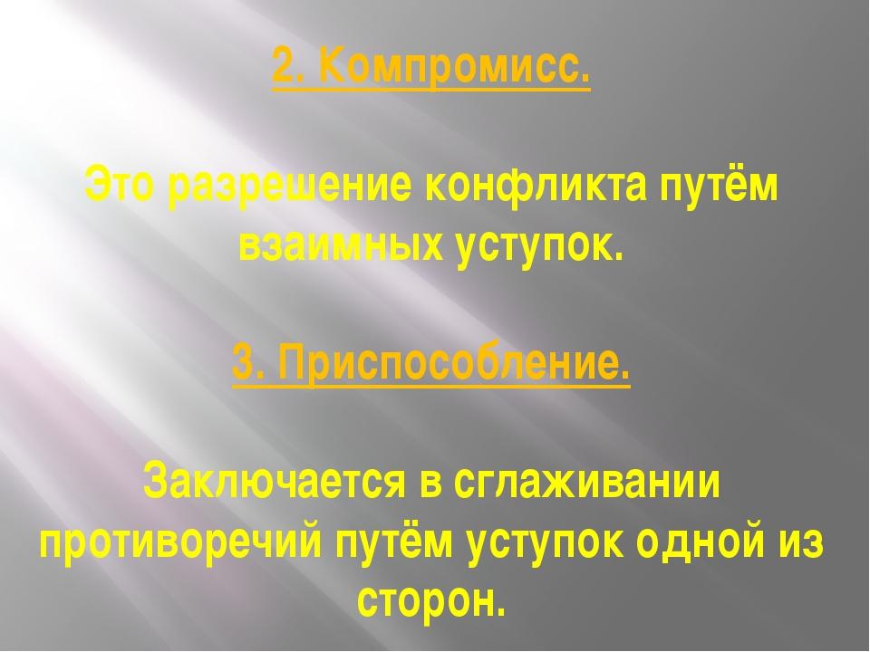 2. Компромисс. Это разрешение конфликта путём взаимных уступок. 3. Приспособл...