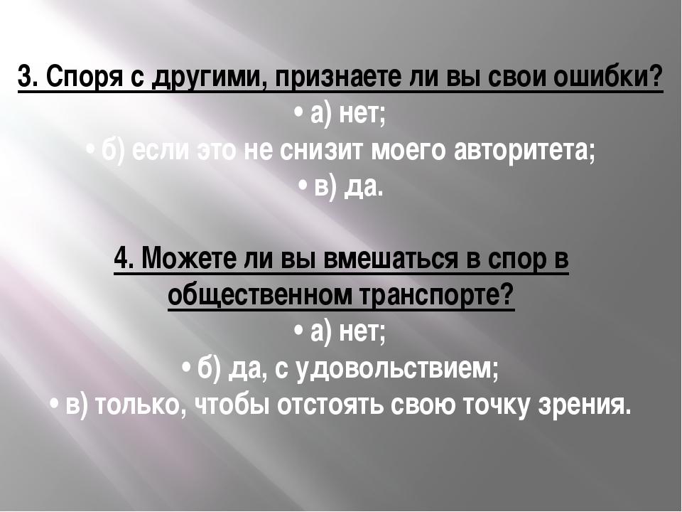 3.Споря с другими, признаете ли вы свои ошибки? •а) нет; •б) если это не с...