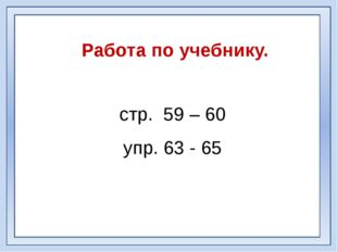 Работа по учебнику. стр. 59 – 60 упр. 63 - 65