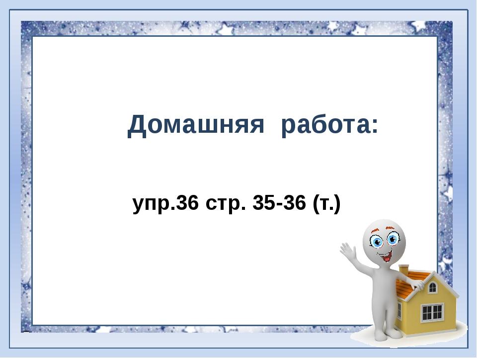 Домашняя работа: упр.36 стр. 35-36 (т.)