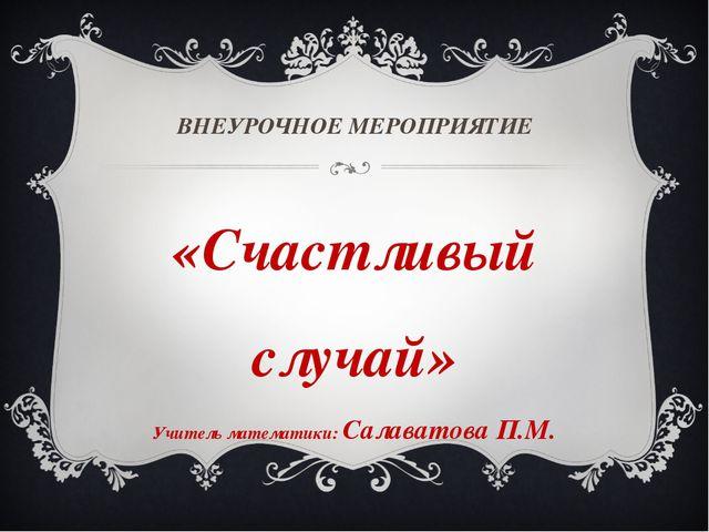 ВНЕУРОЧНОЕ МЕРОПРИЯТИЕ «Счастливый случай» Учитель математики: Салаватова П.М.