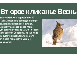 Второе кликанье Весны Согласно славянским верованиям, 22 марта (день весеннег