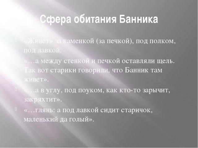 Сфера обитания Банника «Живет» за каменкой (за печкой), под полком, под лавко...