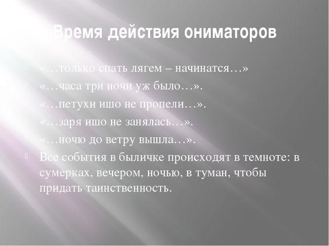 Время действия ониматоров «…только спать лягем – начинатся…» «…часа три ночи...