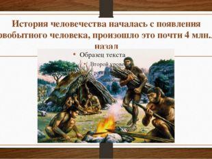 История человечества началась с появления первобытного человека, произошло эт