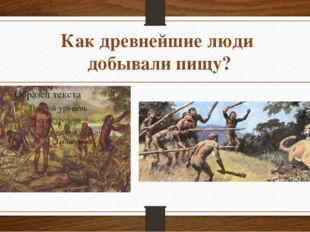 Как древнейшие люди добывали пищу?