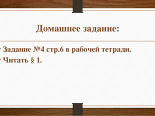 Домашнее задание: Задание №4 стр.6 в рабочей тетради. Читать § 1.