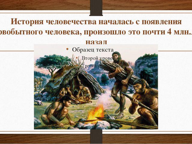 История человечества началась с появления первобытного человека, произошло эт...