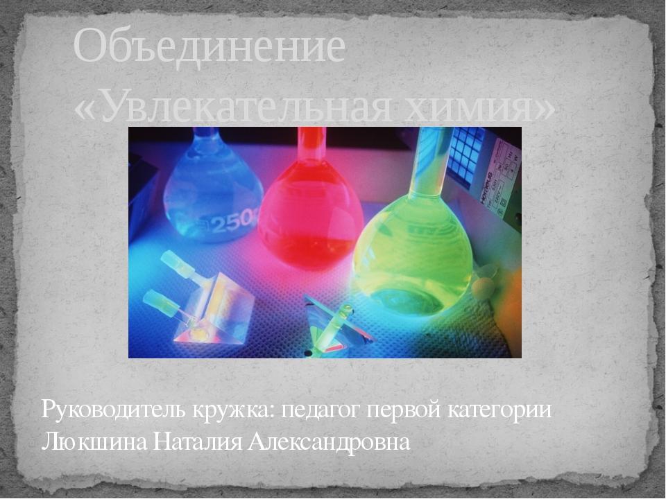 Объединение «Увлекательная химия» Руководитель кружка: педагог первой категор...