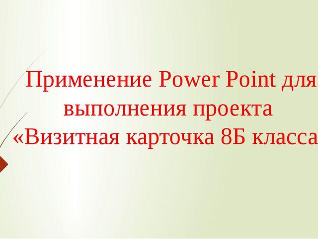 Применение Power Point для выполнения проекта «Визитная карточка 8Б класса»