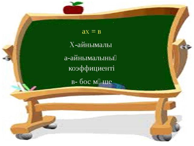 ах = в Х-айнымалы а-айнымалының коэффициенті в- бос мүше