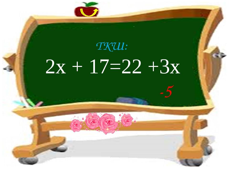 ТКШ: 2х + 17=22 +3х -5