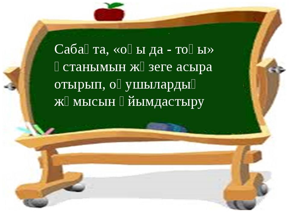 Сабақта, «оқы да - тоқы» ұстанымын жүзеге асыра отырып, оқушылардың жұмысын ұ...