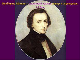 Фридерик Шопен – польский композитор и музыкант. 18 век